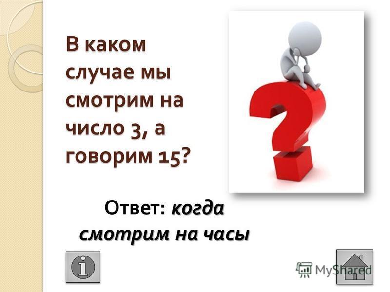 В каком случае мы смотрим на число 3, а говорим 15? когда смотрим на часы Ответ : когда смотрим на часы