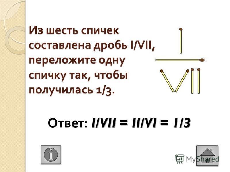 Из шесть спичек составлена дробь I/VII, переложите одну спичку так, чтобы получилась 1/3. I/VII = II/VI = 1/3 Ответ : I/VII = II/VI = 1/3