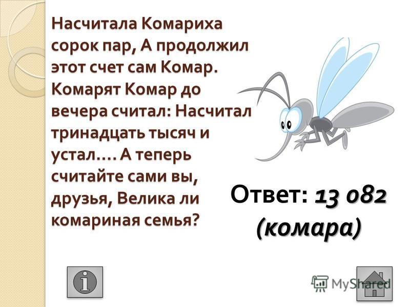 Насчитала Комариха сорок пар, А продолжил этот счет сам Комар. Комарят Комар до вечера считал : Насчитал тринадцать тысяч и устал …. А теперь считайте сами вы, друзья, Велика ли комариная семья ? 13 082 ( комара ) Ответ : 13 082 ( комара )