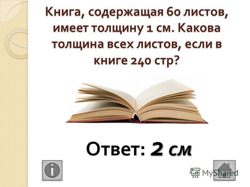 Книга, содержащая 60 листов, имеет толщину 1 см. Какова толщина всех листов, если в книге 240 стр ? 2 см Ответ : 2 см