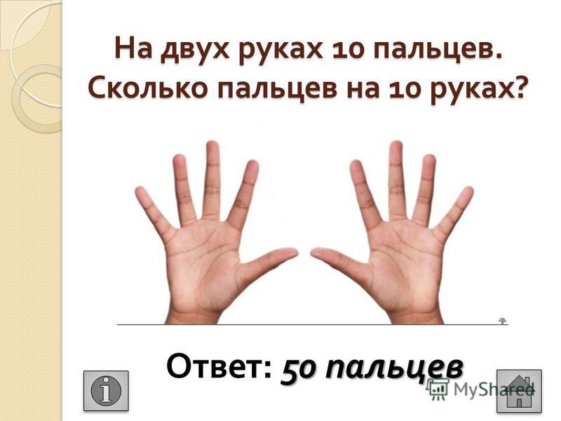 На двух руках 10 пальцев. Сколько пальцев на 10 руках ? 50 пальцев Ответ : 50 пальцев