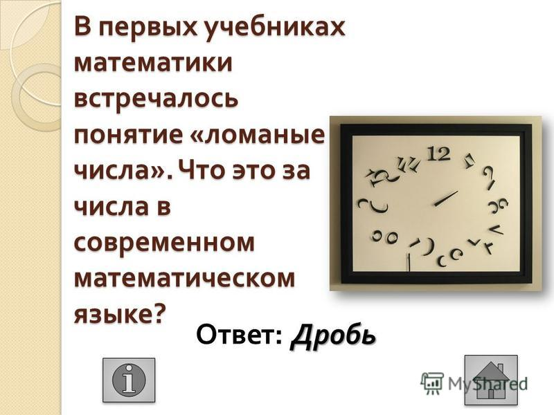 В первых учебниках математики встречалось понятие « ломаные числа ». Что это за числа в современном математическом языке ? Дробь Ответ : Дробь