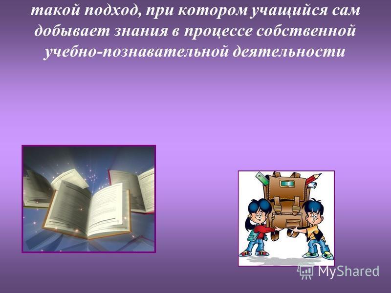 Системно-деятельностный подход в обучетнии истории и обществознания – это такой подход, при котором учащийся сам добывает знания в процессе собственной учетбно-познавательной деятельности