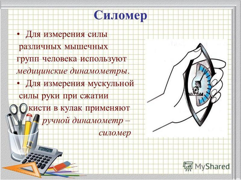Силомер Для измерения силы различных мышечных групп человека используют медицинские динамометры. Для измерения мускульной силы руки при сжатии кисти в кулак применяют ручной динамометр – силомер
