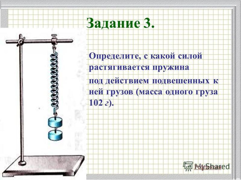 Задание 3. Определите, с какой силой растягивается пружина под действием подвешенных к ней грузов (масса одного груза 102 г). Рефлексия