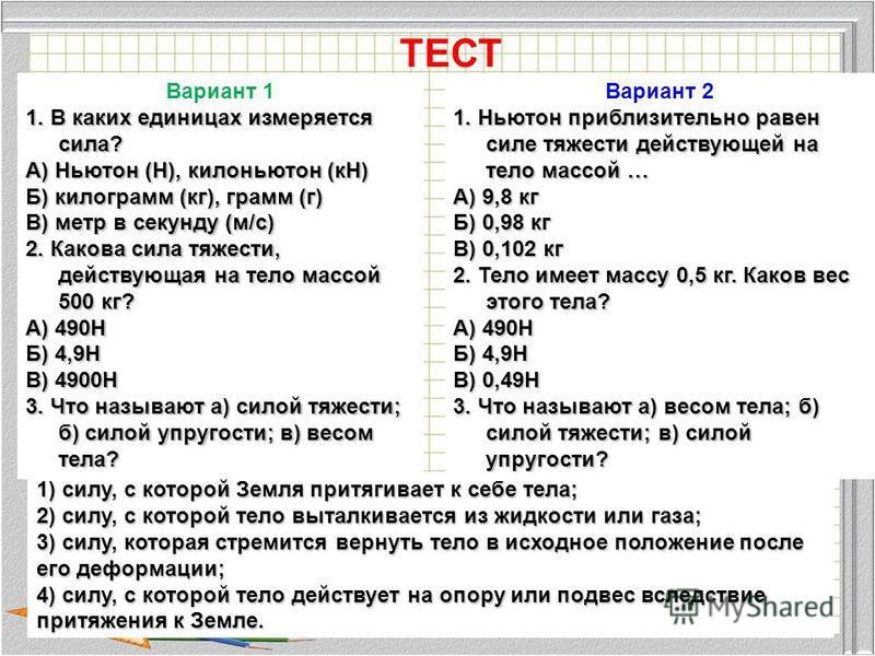 ТЕСТ Вариант 1 1. В каких единицах измеряется сила? А) Ньютон (Н), килоньютон (кН) Б) килограмм (кг), грамм (г) В) метр в секунду (м/с) 2. Какова сила тяжести, действующая на тело массой 500 кг? А) 490Н Б) 4,9Н В) 4900Н 3. Что называют а) силой тяжес