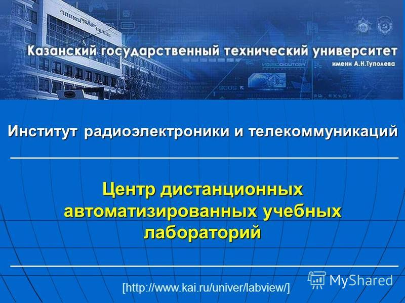 Центр дистанционных автоматизированных учебных лабораторий Институт радиоэлектроники и телекоммуникаций [http://www.kai.ru/univer/labview/]