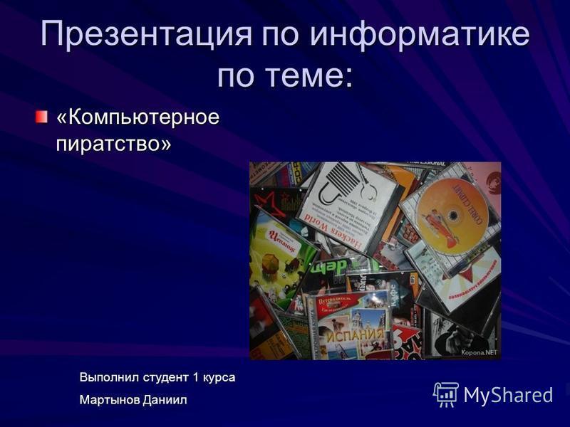 Презентация по информатике по теме: «Компьютерное пиратство» Выполнил студент 1 курса Мартынов Даниил