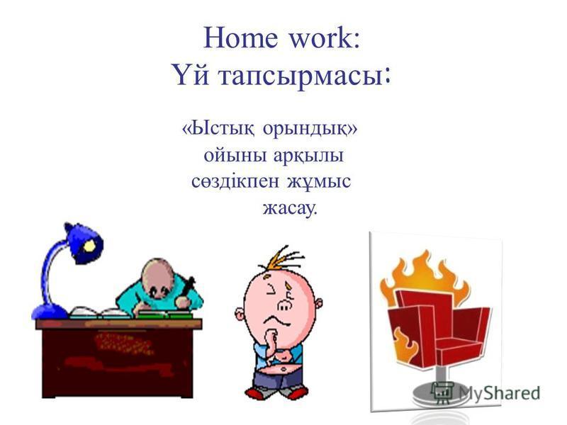 Home work: Үй тапсырмасы : «Ыстық орындық» ойыны арқылы сөздікпен жұмыс жасау.