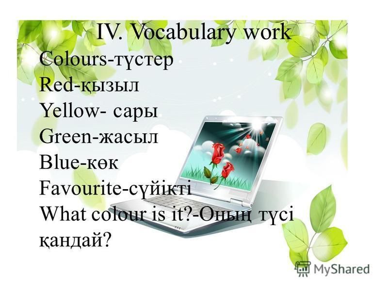 IV. Vocabulary work Colours-түстер Red-қызыл Yellow- сары Green-жасыл Blue-көк Favourite-сүйікті What colour is it?-Оның түсі қандай?