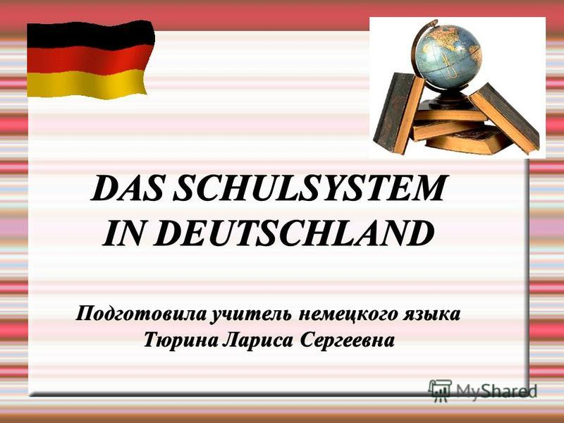 DAS SCHULSYSTEM IN DEUTSCHLAND Подготовила учитель немецкого языка Тюрина Лариса Сергеевна