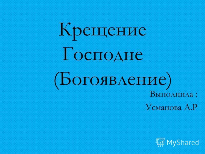 Крещение Господне (Богоявление) Выполнила : Усманова А.Р