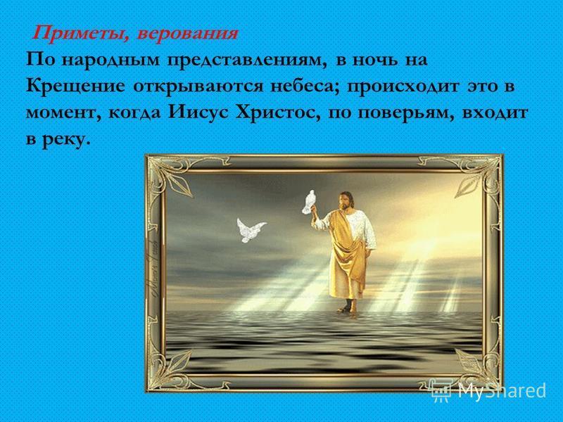 Приметы, верования По народным представлениям, в ночь на Крещение открываются небеса; происходит это в момент, когда Иисус Христос, по поверьям, входит в реку.