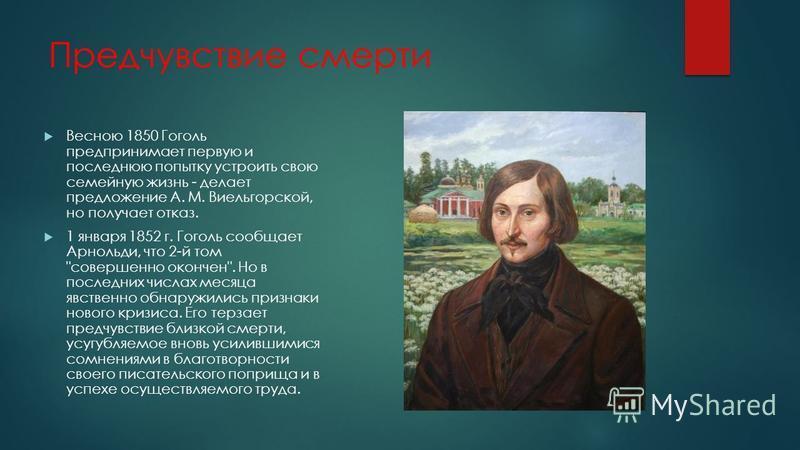 Предчувствие смерти Весною 1850 Гоголь предпринимает первую и последнюю попытку устроить свою семейную жизнь - делает предложение А. М. Виельгорской, но получает отказ. 1 января 1852 г. Гоголь сообщает Арнольди, что 2-й том