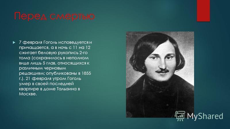 Перед смертью 7 февраля Гоголь исповедуется и причащается, а в ночь с 11 на 12 сжигает беловую рукопись 2-го тома (сохранилось в неполном виде лишь 5 глав, относящихся к различным черновым редакциям; опубликованы в 1855 г.). 21 февраля утром Гоголь у