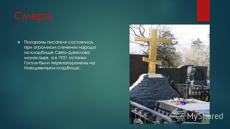 Смерть Похороны писателя состоялись при огромном стечении народа на кладбище Свято-Данилова монастыря, а в 1931 останки Гоголя были перезахоронены на Новодевичьем кладбище.