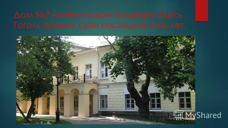 Дом 7 на Никитском бульваре.Здесь Гоголь прожил свои последние пять лет.