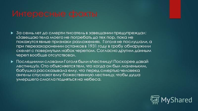Интересные факты За семь лет до смерти писатель в завещании предупреждал: «Завещаю тела моего не погребать до тех пор, пока не покажутся явные признаки разложения». Гоголя не послушали, а при перезахоронении останков в 1931 году в гробу обнаружили ск