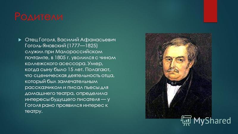 Родители Отец Гоголя, Василий Афанасьевич Гоголь-Яновский (17771825) служил при Малороссийском почтамте, в 1805 г. уволился с чином коллежского асессора. Умер, когда сыну было 15 лет. Полагают, что сценическая деятельность отца, который был замечател