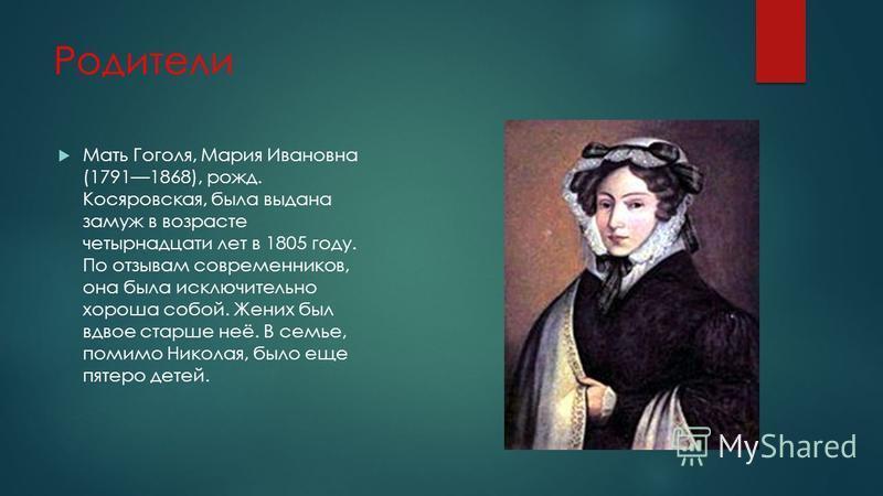 Родители Мать Гоголя, Мария Ивановна (17911868), рожд. Косяровская, была выдана замуж в возрасте четырнадцати лет в 1805 году. По отзывам современников, она была исключительно хороша собой. Жених был вдвое старше неё. В семье, помимо Николая, было ещ