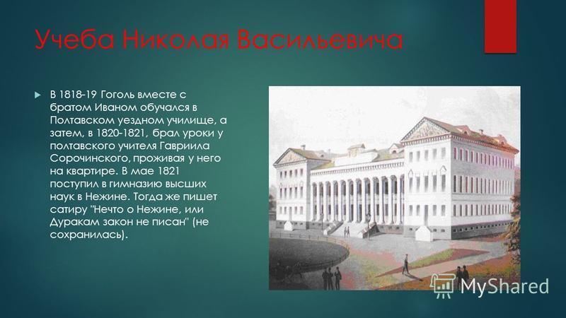 Учеба Николая Васильевича В 1818-19 Гоголь вместе с братом Иваном обучался в Полтавском уездном училище, а затем, в 1820-1821, брал уроки у полтавского учителя Гавриила Сорочинского, проживая у него на квартире. В мае 1821 поступил в гимназию высших