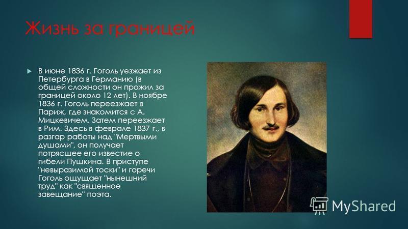 Жизнь за границей В июне 1836 г. Гоголь уезжает из Петербурга в Германию (в общей сложности он прожил за границей около 12 лет). В ноябре 1836 г. Гоголь переезжает в Париж, где знакомится с А. Мицкевичем. Затем переезжает в Рим. Здесь в феврале 1837