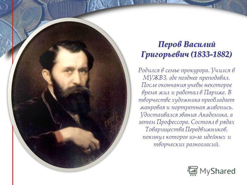 Перов Василий Григорьевич (1833-1882) Родился в семье прокурора. Учился в МУЖВЗ, где позднее преподавал. После окончания учебы некоторое время жил и работал в Париже. В творчестве художника преобладает жанровая и портретная живопись. Удостаивался зва