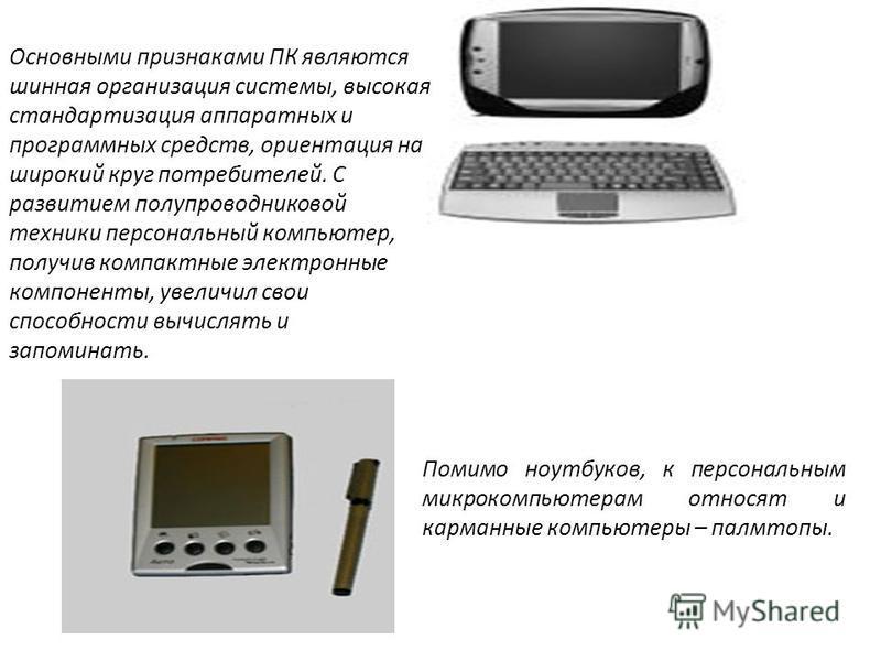 Помимо ноутбуков, к персональным микрокомпьютерам относят и карманные компьютеры – палмтопы. Основными признаками ПК являются шинная организация системы, высокая стандартизация аппаратных и программных средств, ориентация на широкий круг потребителей