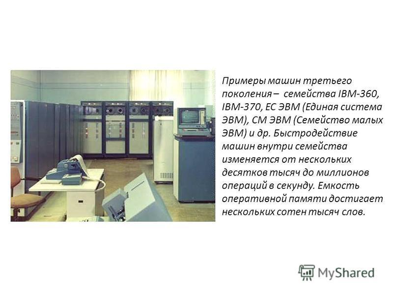 Примеры машин третьего поколения – семейства IBM-360, IBM-370, ЕС ЭВМ (Единая система ЭВМ), СМ ЭВМ (Семейство малых ЭВМ) и др. Быстродействие машин внутри семейства изменяется от нескольких десятков тысяч до миллионов операций в секунду. Емкость опер