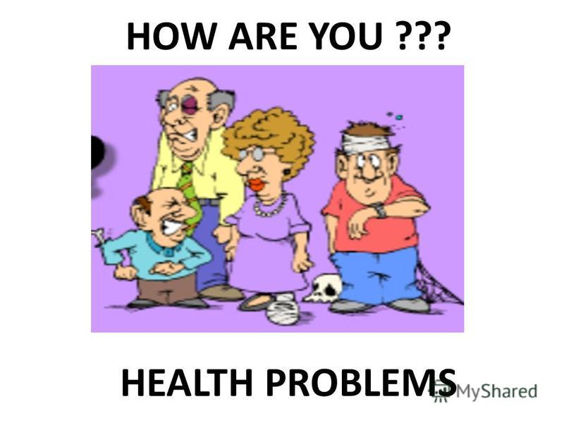 HEALTH PROBLEMS HOW ARE YOU ???