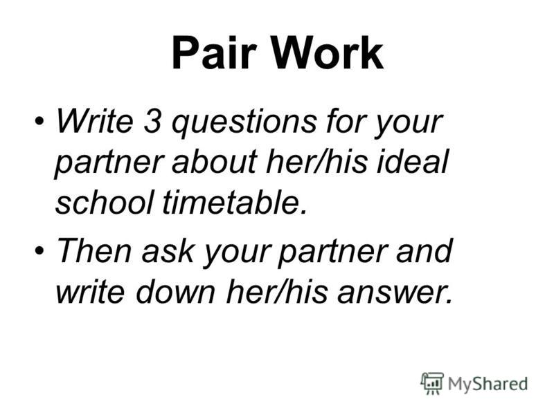 Pair Work Write 3 questions for your partner about her/his ideal school timetable. Then ask your partner and write down her/his answer.