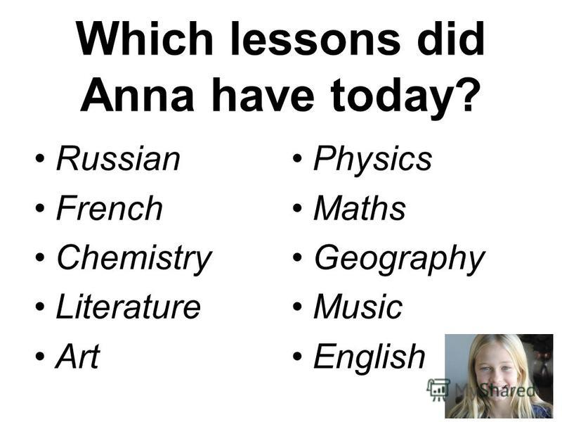 Which lessons did Anna have today? Russian French Chemistry Literature Art Physics Maths Geography Music English