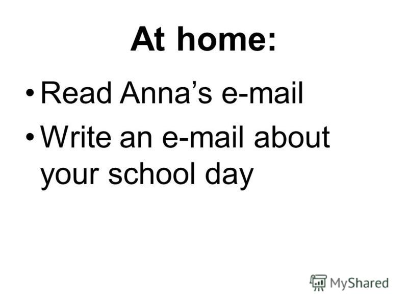 At home: Read Annas e-mail Write an e-mail about your school day
