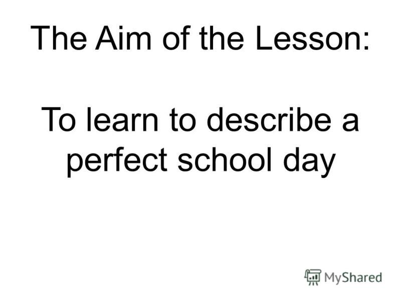 The Aim of the Lesson: To learn to describe a perfect school day