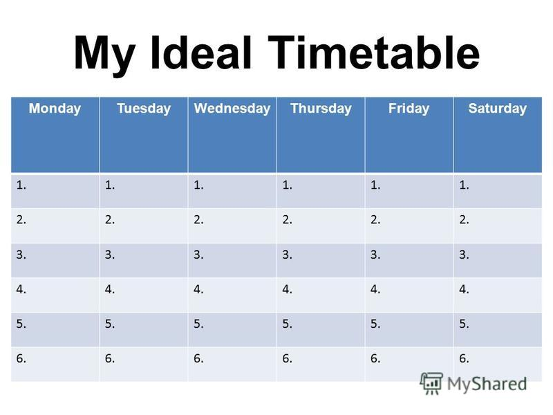 My Ideal Timetable MondayTuesdayWednesdayThursdayFridaySaturday 1. 2. 3. 4. 5. 6.