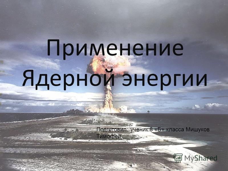 Применение Ядерной энергии Подготовил: ученик 8 «Б» класса Мишуков Тимофей