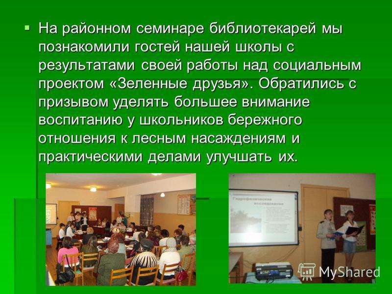На районном семинаре библиотекарей мы познакомили гостей нашей школы с результатами своей работы над социальным проектом «Зеленные друзья». Обратились с призывом уделять большее внимание воспитанию у школьников бережного отношения к лесным насаждения