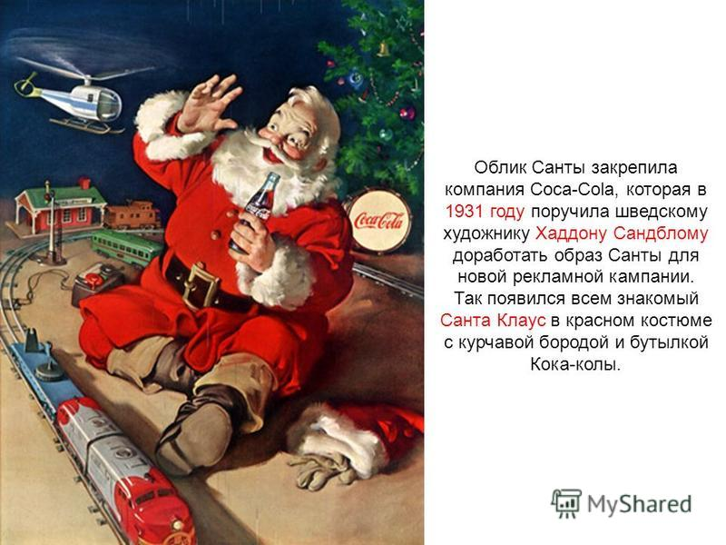 Облик Санты закрепила компания Coca-Cola, которая в 1931 году поручила шведскому художнику Хаддону Сандблому доработать образ Санты для новой рекламной кампании. Так появился всем знакомый Санта Клаус в красном костюме с курчавой бородой и бутылкой К