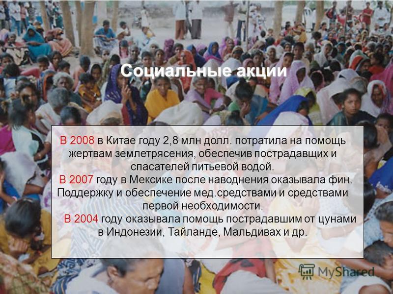 Социальные акции В 2008 в Китае году 2,8 млн долл. потратила на помощь жертвам землетрясения, обеспечив пострадавших и спасателей питьевой водой. В 2007 году в Мексике после наводнения оказывала фин. Поддержку и обеспечение мед.средствами и средствам