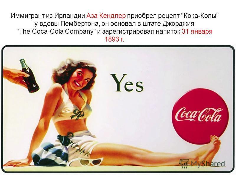 Иммигрант из Ирландии Аза Кендлер приобрел рецепт Кока-Колы у вдовы Пембертона, он основал в штате Джорджия The Coca-Cola Company и зарегистрировал напиток 31 января 1893 г.