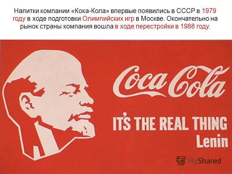 Напитки компании «Кока-Кола» впервые появились в СССР в 1979 году в ходе подготовки Олимпийских игр в Москве. Окончательно на рынок страны компания вошла в ходе перестройки в 1988 году.