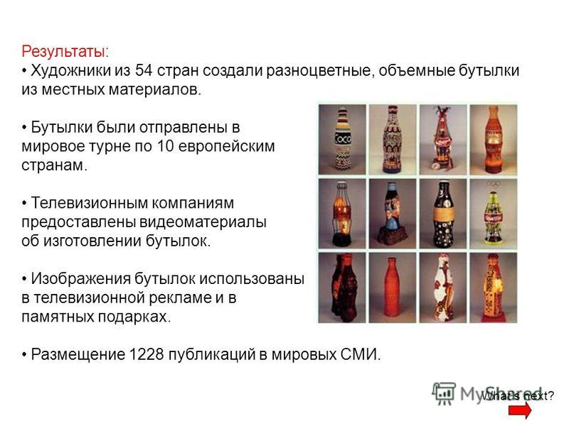 Результаты: Художники из 54 стран создали разноцветные, объемные бутылки из местных материалов. Бутылки были отправлены в мировое турне по 10 европейским странам. Телевизионным компаниям предоставлены видеоматериалы об изготовлении бутылок. Изображен