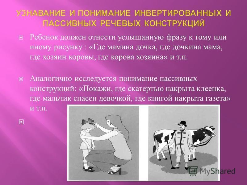 Ребенок должен отнести услышанную фразу к тому или иному рисунку : « Где мамина дочка, где дочкина мама, где хозяин коровы, где корова хозяина » и т. п. Аналогично исследуется понимание пассивных конструкций : « Покажи, где скатертью накрыта клеенка,