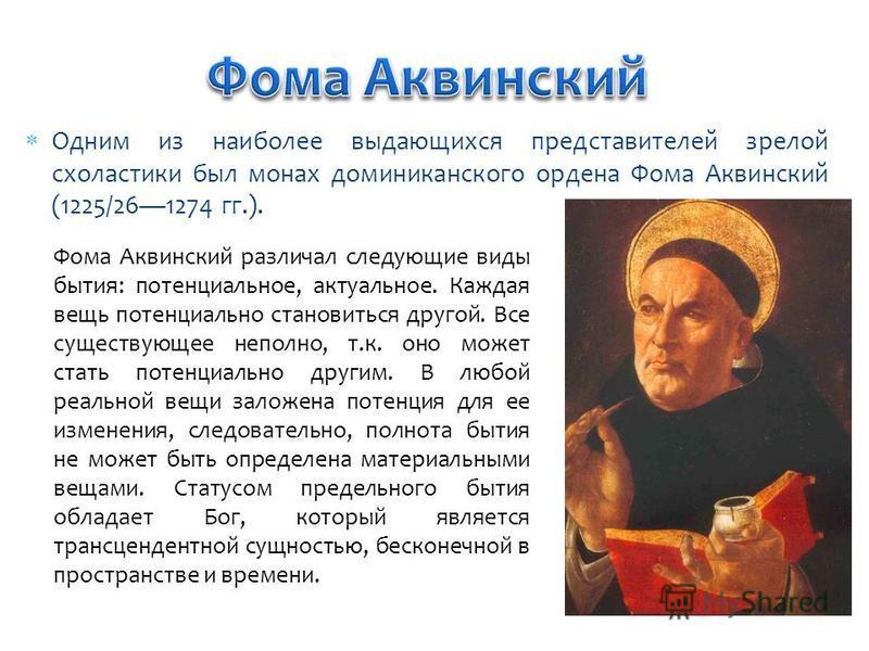 Одним из наиболее выдающихся представителей зрелой схоластики был монах доминиканского ордена Фома Аквинский (1225/261274 гг.). Фома Аквинский различал следующие виды бытия: потенциальное, актуальное. Каждая вещь потенциально становиться другой. Все