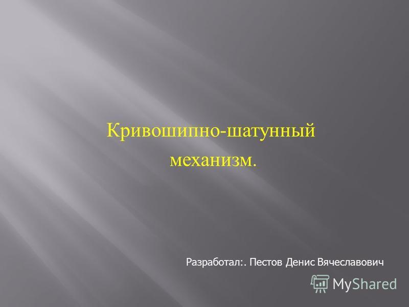 Кривошипно - шатунный механизм. Разработал:. Пестов Денис Вячеславович