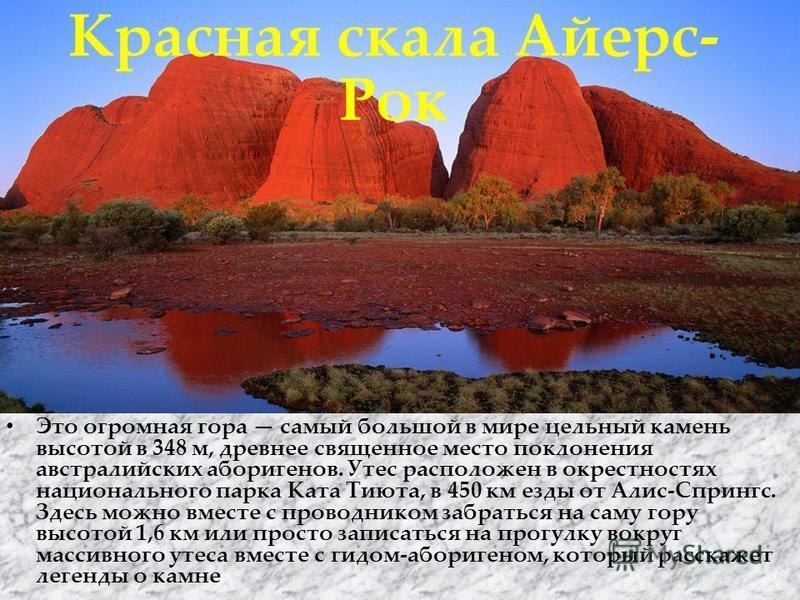 Красная скала Айерс- Рок Это огромная гора самый большой в мире цельный камень высотой в 348 м, древнее священное место поклонения австралийских аборигенов. Утес расположен в окрестностях национального парка Ката Тиюта, в 450 км езды от Алис-Спрингс.