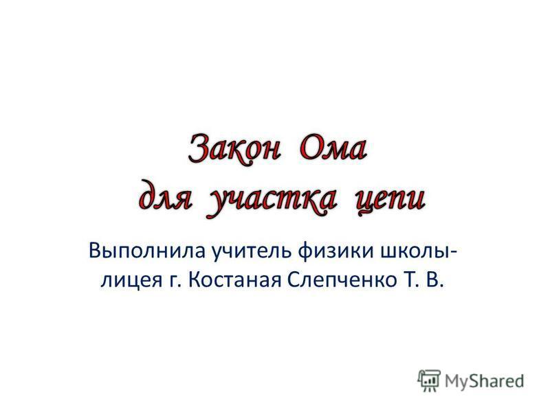Выполнила учитель физики школы- лицея г. Костаная Слепченко Т. В.