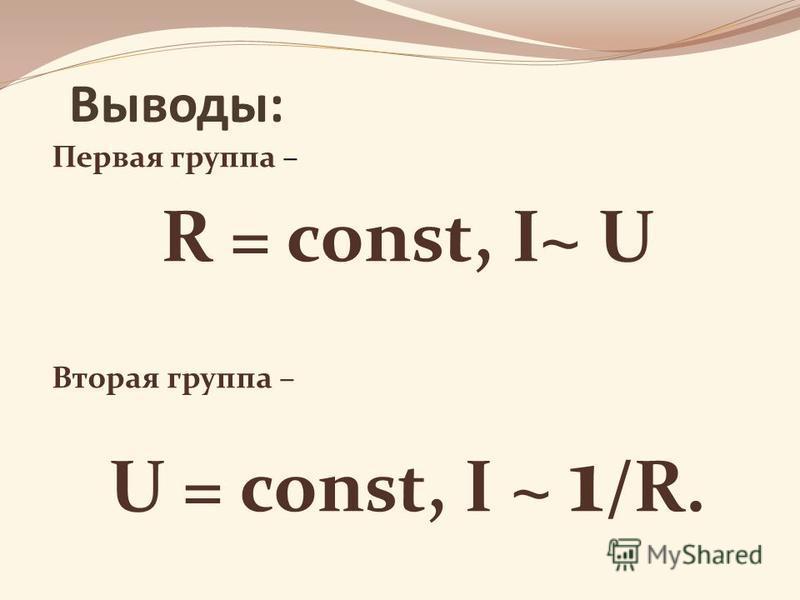 Выводы: Первая группа – R = const, I~ U Вторая группа – U = const, I ~ 1 /R.