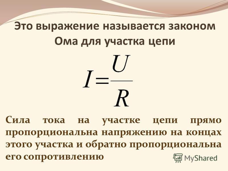 Это выражение называется законом Ома для участка цепи Сила тока на участке цепи прямо пропорциональна напряжению на концах этого участка и обратно пропорциональна его сопротивлению