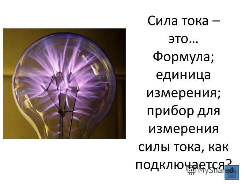 Сила тока – это… Формула; единица измерения; прибор для измерения силы тока, как подключается?